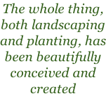 The whole thing, both landscaping and planting, has been beautifully conceived and created