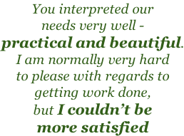 You interpreted our needs very well - practical and beautiful. I am normally very hard to please with regards to getting work done, but I couldn't be more satisfied